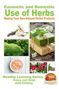 Cosmetic and Domestic Uses of Herbs - Making Your Own Natural Herbal Products