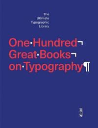 One Hundred Great Books on Typography: The Ultimate Typographic Library