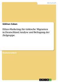 Ethno-Marketing Fur Turkische Migranten in Deutschland. Analyse Und Befragung Der Zielgruppe