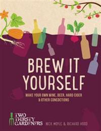 Brew It Yourself: Make Your Own Wine, Beer, Cider & Other Concoctions