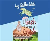 Hey Diddle Diddle; & I Wish I Was a Little