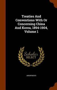 Treaties and Conventions with or Concerning China and Korea, 1894-1904, Volume 1