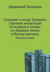 Skazanie O Osade Trotskogo Sergieva Monastyrya OT Polyakov I Litvy, I O Byvshih Potom V Rossii Myatezhah Izdanie Vtoroe