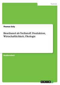 Bioethanol ALS Treibstoff. Produktion, Wirtschaftlichkeit, Okologie