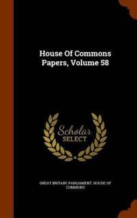 House of Commons Papers, Volume 58