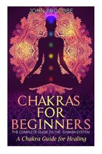 Chakras: Chakras for Beginners: The Complete Guide to the Chakra System: A Chakra Guide for Healing