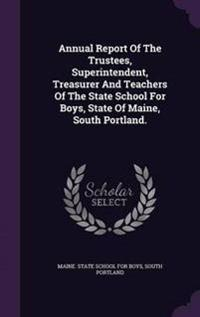 Annual Report of the Trustees, Superintendent, Treasurer and Teachers of the State School for Boys, State of Maine, South Portland.