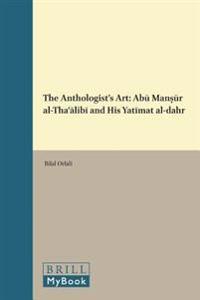 The Anthologist's Art: ABū Manṣūr Al-Thaʿālibī And His Yatīmat Al-Dahr