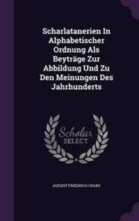 Scharlatanerien in Alphabetischer Ordnung ALS Beytrage Zur Abbildung Und Zu Den Meinungen Des Jahrhunderts