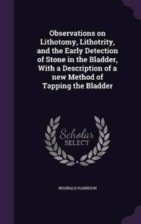 Observations on Lithotomy, Lithotrity, and the Early Detection of Stone in the Bladder, with a Description of a New Method of Tapping the Bladder