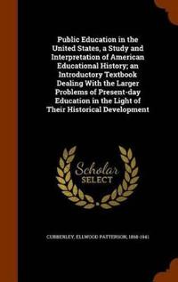 Public Education in the United States, a Study and Interpretation of American Educational History; An Introductory Textbook Dealing with the Larger Problems of Present-Day Education in the Light of Their Historical Development
