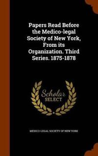 Papers Read Before the Medico-Legal Society of New York, from Its Organization. Third Series. 1875-1878