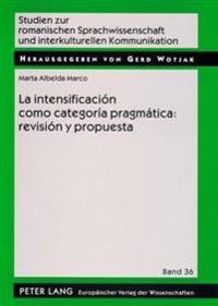 La Intensificacion Como Categoria Pragmatica: Revision y Propuesta: Una Aplicacion Al Espanol Coloquial = La Intensificacion Como Categoria Pragmatica