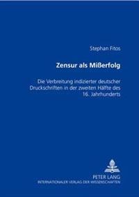 Zensur ALS Mißerfolg: Die Verbreitung Indizierter Deutscher Druckschriften in Der Zweiten Haelfte Des 16. Jahrhunderts