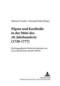 Paepste Und Kardinaele in Der Mitte Des 18. Jahrhunderts (1730-1777): Das Biographische Werk Des Patriziers Von Lucca Bartolomeo Antonio Talenti