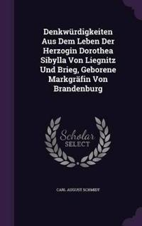 Denkwurdigkeiten Aus Dem Leben Der Herzogin Dorothea Sibylla Von Liegnitz Und Brieg, Geborene Markgrafin Von Brandenburg