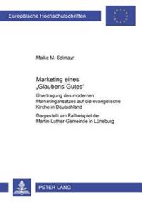 Marketing Eines Glaubens-Gutes: Uebertragung Des Modernen Marketingansatzes Auf Die Evangelische Kirche in Deutschland- Dargestellt Am Fallbeispiel De