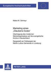 Marketing Eines «glaubens-Gutes»: Uebertragung Des Modernen Marketingansatzes Auf Die Evangelische Kirche in Deutschland- Dargestellt Am Fallbeispiel