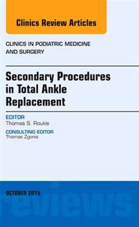 Secondary Procedures in Total Ankle Replacement, An Issue of Clinics in Podiatric Medicine and Surgery,