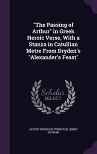 The Passing of Arthur in Greek Heroic Verse, with a Stanza in Catullian Metre from Dryden's Alexander's Feast