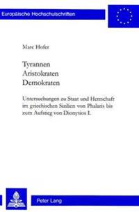 Tyrannen- Aristokraten- Demokraten: Untersuchungen Zu Staat Und Herrschaft Im Griechischen Sizilien Von Phalaris Bis Zum Aufstieg Von Dionysios I.