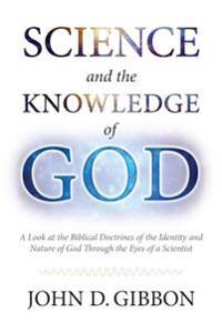 Science and the Knowledge of God: A Look at the Biblical Doctrines of the Identity and Nature of God Through the Eyes of a Scientist.