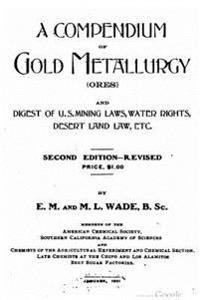 A Compendium of Gold Metallurgy (Ores), and Digest of U.S. Mining Laws, Water Rights, Desert Land Law, Etc.