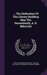 ... the Dedication of the Library Building May the Seventeenth, A. D. MDCCCIIII