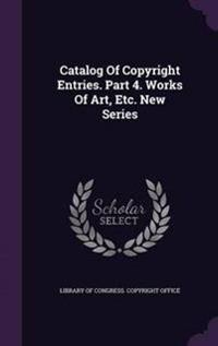 Catalog of Copyright Entries. Part 4. Works of Art, Etc. New Series