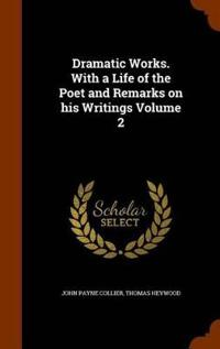 Dramatic Works. with a Life of the Poet and Remarks on His Writings Volume 2