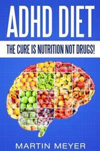 ADHD Diet: The Cure Is Nutrition Not Drugs (For: Children, Adult Add, Marriage, Adults, Hyperactive Child) - Solution Without Dru