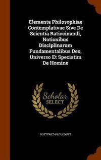 Elementa Philosophiae Contemplativae Sive de Scientia Ratiocinandi, Notionibus Disciplinarum Fundamentalibus Deo, Universo Et Speciatim de Homine