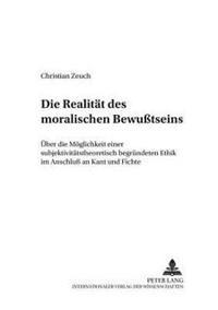 Die Realitaet Des Moralischen Bewußtseins: Ueber Die Moeglichkeit Einer Subjektivitaetstheoretisch Begruendeten Ethik Im Anschluß an Kant Und Fichte