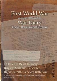 23 DIVISION 70 Infantry Brigade York and Lancaster Regiment 9th (Service) Battalion : 27 August 1915 - 31 October 1917 (First World War, War Diary, WO