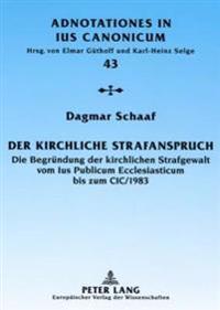 Der Kirchliche Strafanspruch: Die Begruendung Der Kirchlichen Strafgewalt Vom Ius Publicum Ecclesiasticum Bis Zum CIC/1983