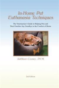 In-Home Pet Euthanasia Techniques: The Veterinarian's Guide to Helping Families and Their Pets Say Goodbye in the Comfort of Home