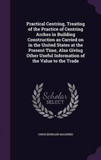 Practical Centring, Treating of the Practice of Centring Arches in Building Construction as Carried on in the United States at the Present Time, Also Giving Other Useful Information of the Value to the Trade