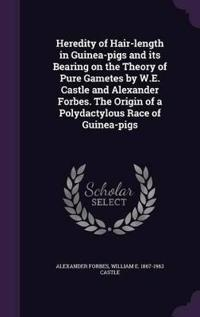 Heredity of Hair-Length in Guinea-Pigs and Its Bearing on the Theory of Pure Gametes by W.E. Castle and Alexander Forbes. the Origin of a Polydactylous Race of Guinea-Pigs