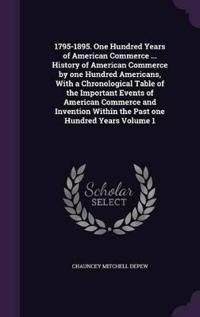 1795-1895. One Hundred Years of American Commerce ... History of American Commerce by One Hundred Americans, with a Chronological Table of the Important Events of American Commerce and Invention Within the Past One Hundred Years Volume 1