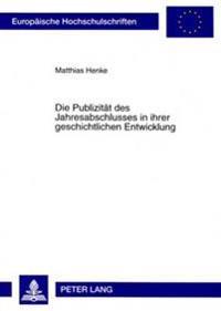 Die Publizitaet Des Jahresabschlusses in Ihrer Geschichtlichen Entwicklung: Eine Kritische Analyse Der Bestehenden Strukturprinzipien Der Handelsrecht