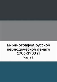 Bibliografiya Russkoj Periodicheskoj Pechati 1703-1900 Gg. Chast' 1
