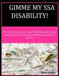 Gimme My Ssa Disability!: The Step-By-Step Disability Guide to Help You Get the Social Security Disability Benefits You Deserve.