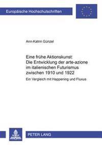 Eine Fruehe Aktionskunst: Die Entwicklung Der Arte-Azione Im Italienischen Futurismus Zwischen 1910 Und 1922: Ein Vergleich Mit Happening Und Fluxus
