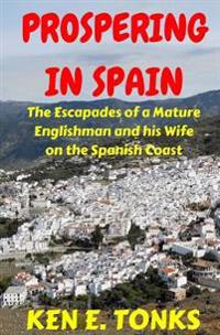 Prospering in Spain: The Escapades of a Mature Englishman and His Wife on the Spanish Coast