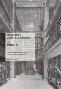 More Than Concrete Blocks: Dublin City's Twentieth-Century Buildings and Their Stories: Volume 1, 1900-40