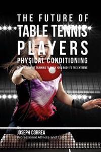 The Future of Table Tennis Players Physical Conditioning: Using Cross Fit Training to Push Your Body to the Extreme