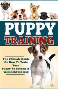 Puppy Training: The Ultimate Guide on How to Train Your Puppy to Become a Well Behaved Dog