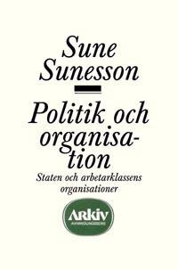 Politik och organisation : staten och arbetarklassens organisationer