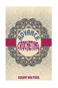 Advance Crocheting: To Expand Your Crochet Skills by Susan Wilters