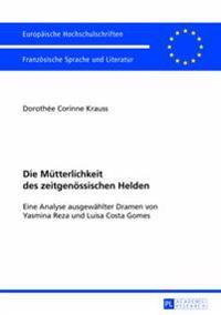 Die Muetterlichkeit Des Zeitgenoessischen Helden: Eine Analyse Ausgewaehlter Dramen Von Yasmina Reza Und Luisa Costa Gomes